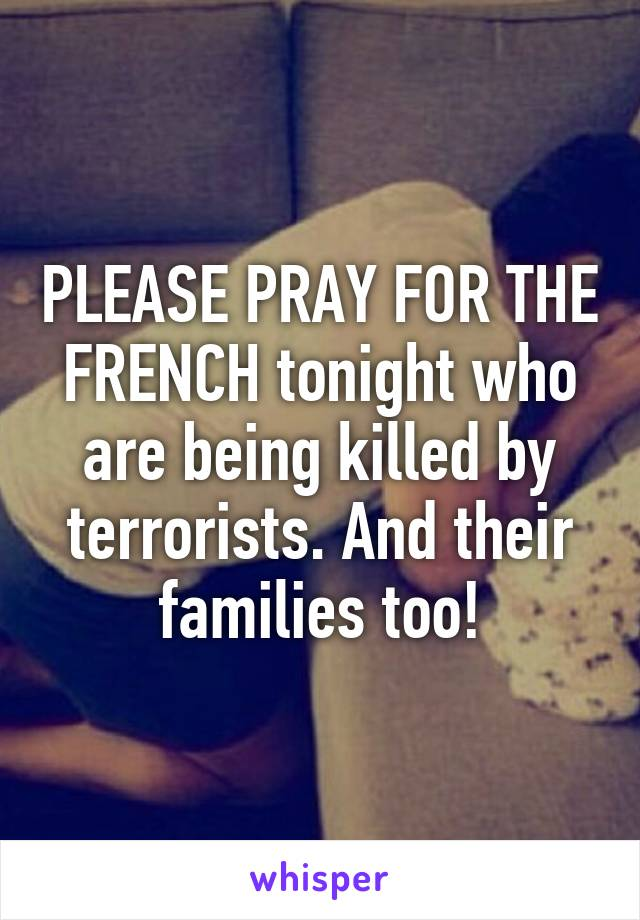 PLEASE PRAY FOR THE FRENCH tonight who are being killed by terrorists. And their families too!