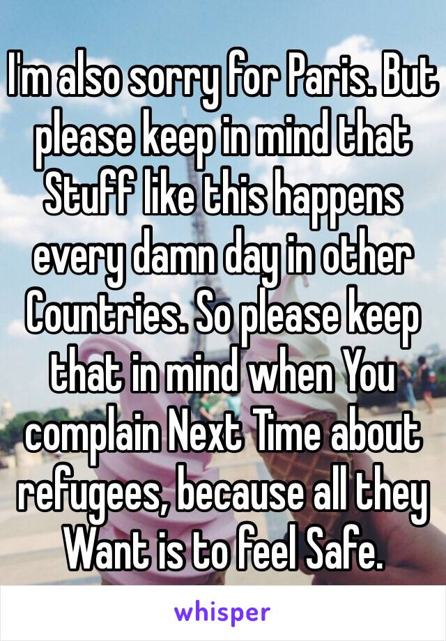 I'm also sorry for Paris. But please keep in mind that Stuff like this happens every damn day in other Countries. So please keep that in mind when You complain Next Time about refugees, because all they Want is to feel Safe.