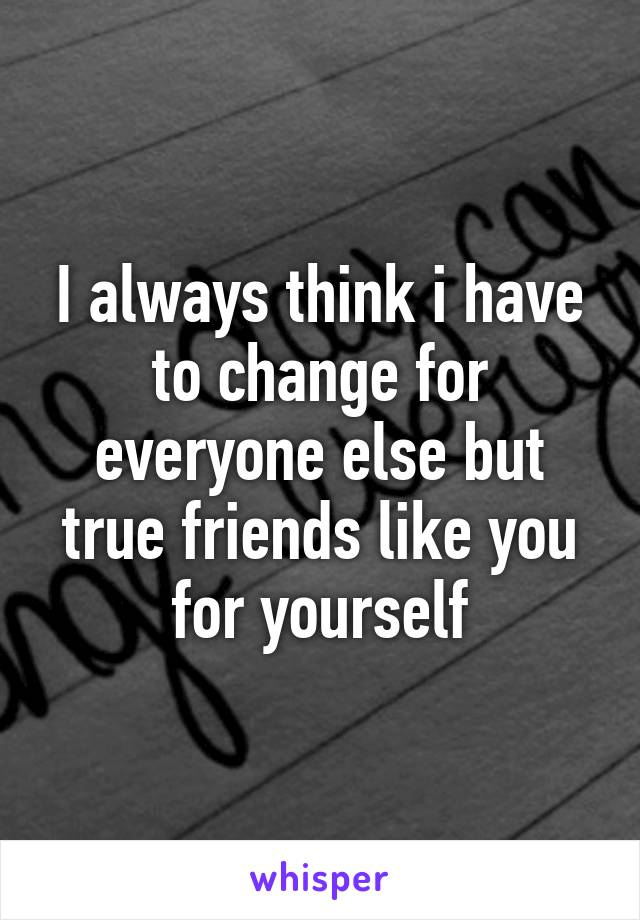 I always think i have to change for everyone else but true friends like you for yourself
