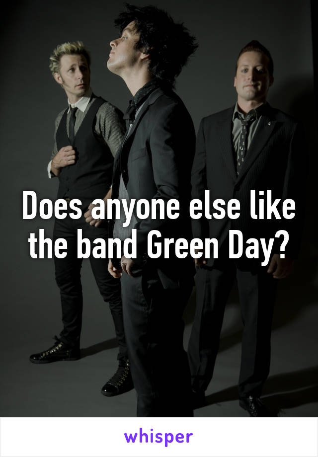 Does anyone else like the band Green Day?