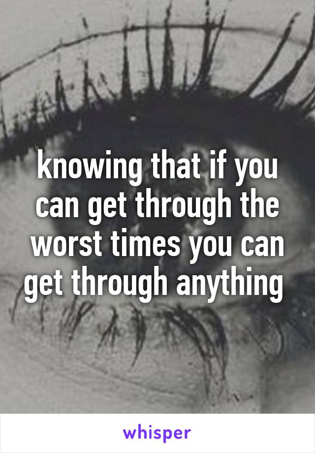 knowing that if you can get through the worst times you can get through anything