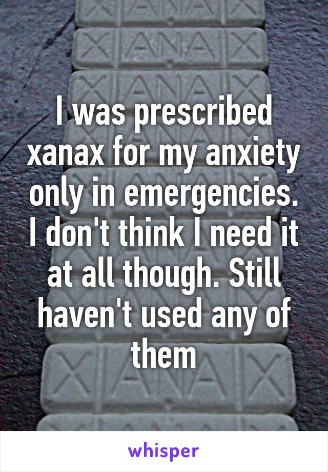 I was prescribed xanax for my anxiety only in emergencies. I don't think I need it at all though. Still haven't used any of them