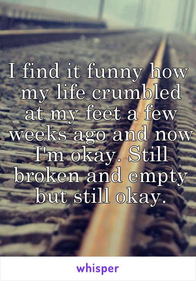 I find it funny how my life crumbled at my feet a few weeks ago and now I'm okay. Still broken and empty but still okay.