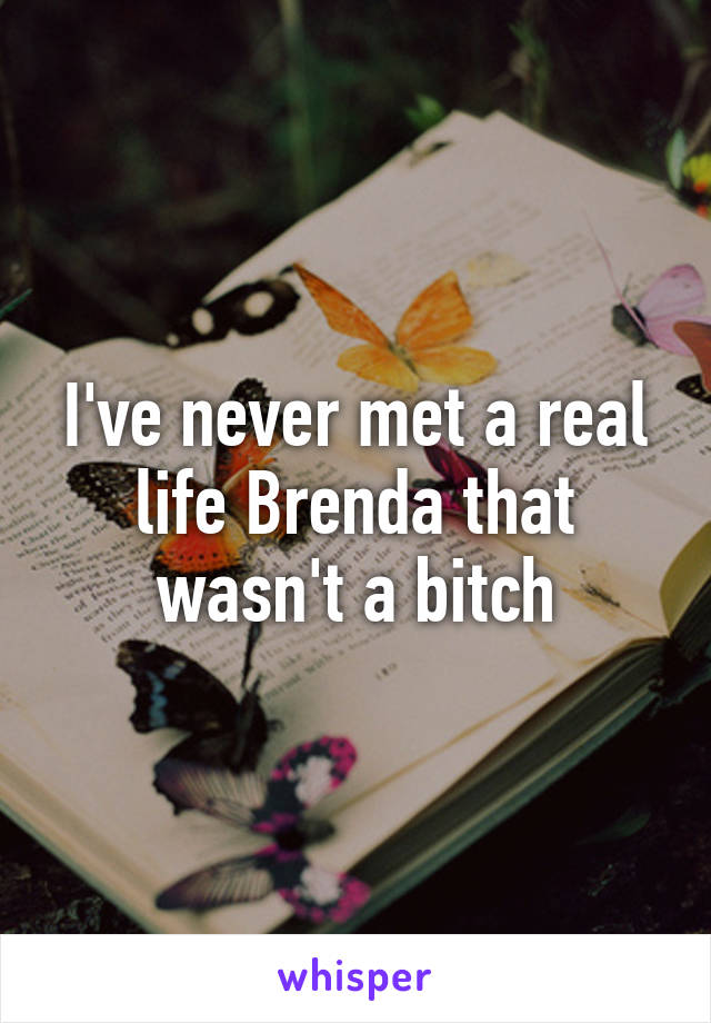 I've never met a real life Brenda that wasn't a bitch
