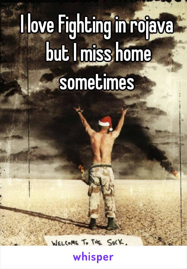 I love Fighting in rojava but I miss home sometimes