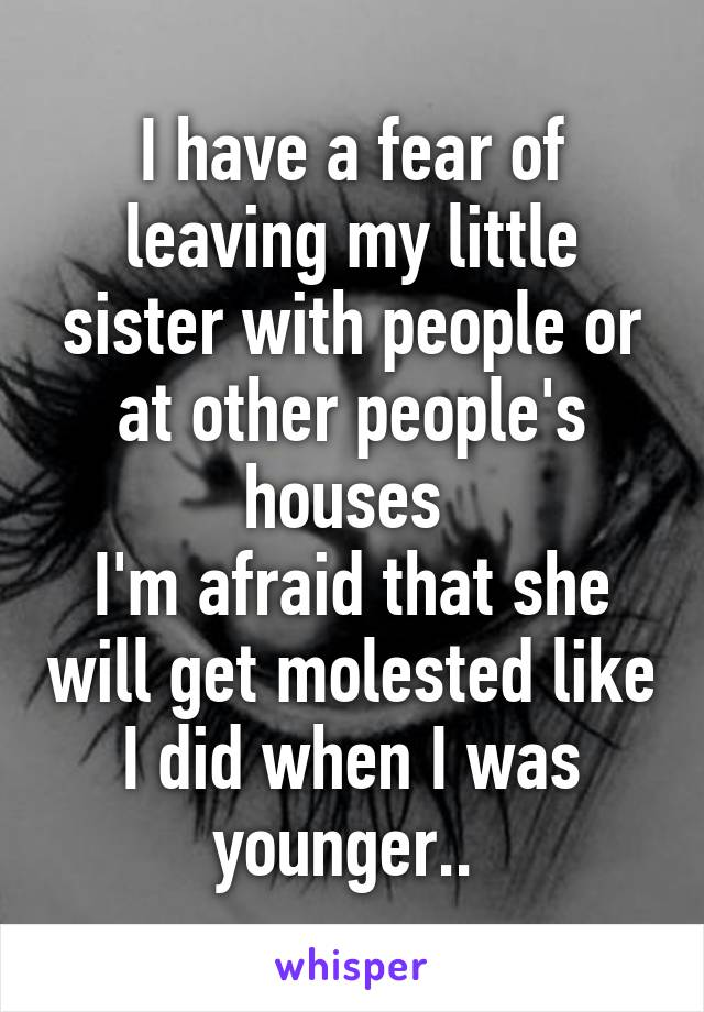 I have a fear of leaving my little sister with people or at other people's houses  I'm afraid that she will get molested like I did when I was younger..