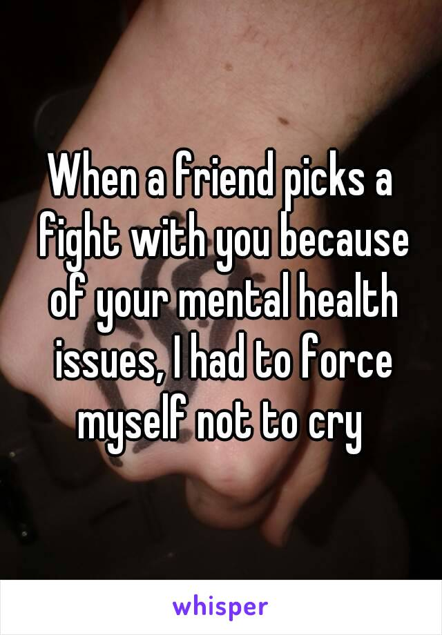When a friend picks a fight with you because of your mental health issues, I had to force myself not to cry