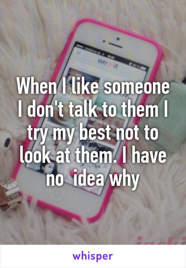 When I like someone I don't talk to them I try my best not to look at them. I have no  idea why
