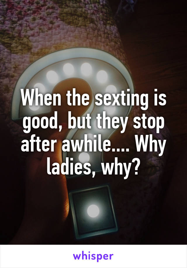 When the sexting is good, but they stop after awhile.... Why ladies, why?
