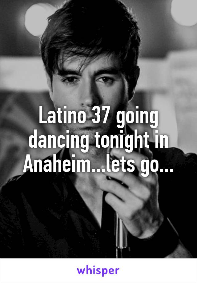 Latino 37 going dancing tonight in Anaheim...lets go...