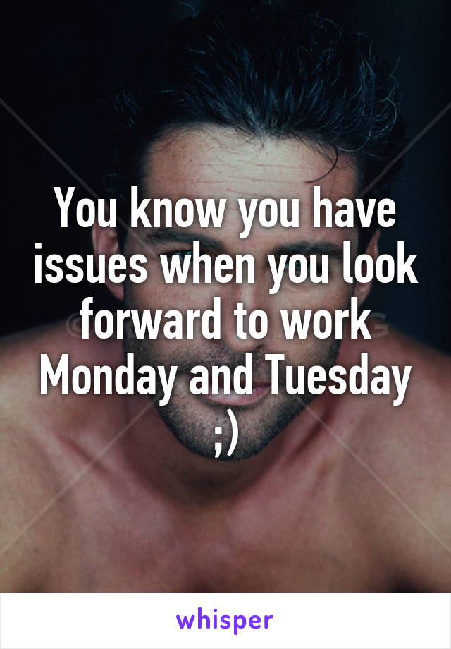 You know you have issues when you look forward to work Monday and Tuesday ;)