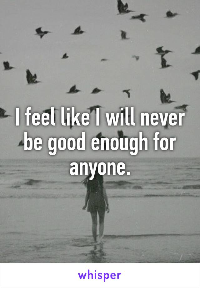 I feel like I will never be good enough for anyone.
