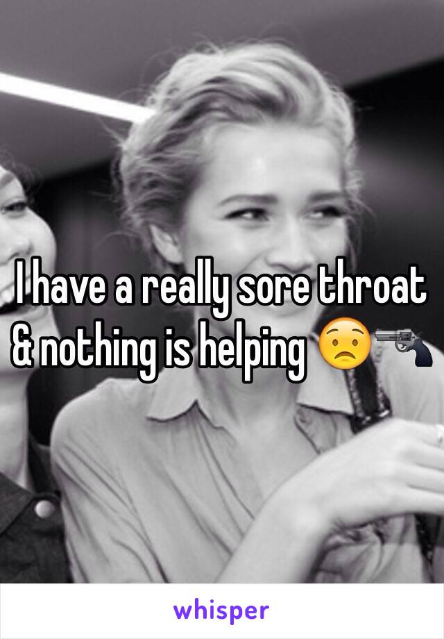 I have a really sore throat & nothing is helping 😟🔫