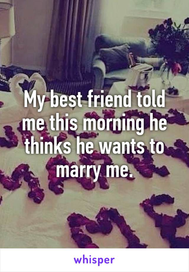 My best friend told me this morning he thinks he wants to marry me.