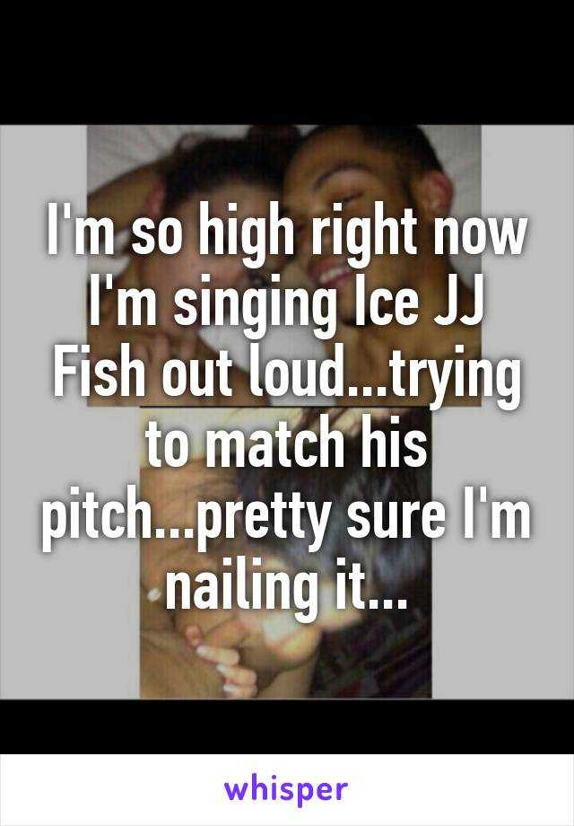 I'm so high right now I'm singing Ice JJ Fish out loud...trying to match his pitch...pretty sure I'm nailing it...