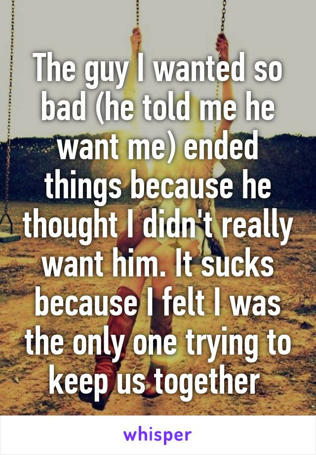 The guy I wanted so bad (he told me he want me) ended things because he thought I didn't really want him. It sucks because I felt I was the only one trying to keep us together