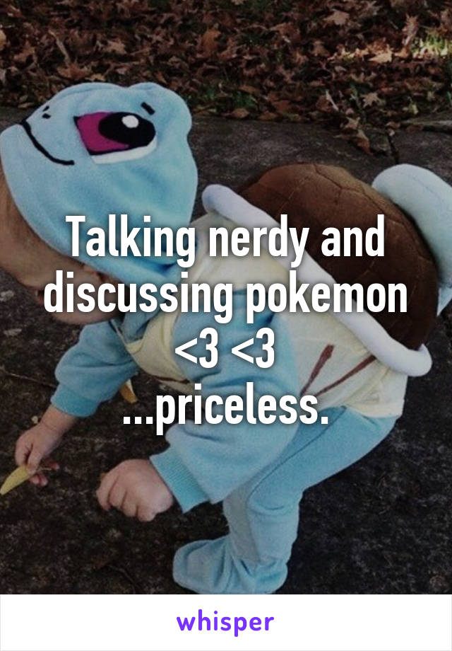 Talking nerdy and discussing pokemon <3 <3 ...priceless.