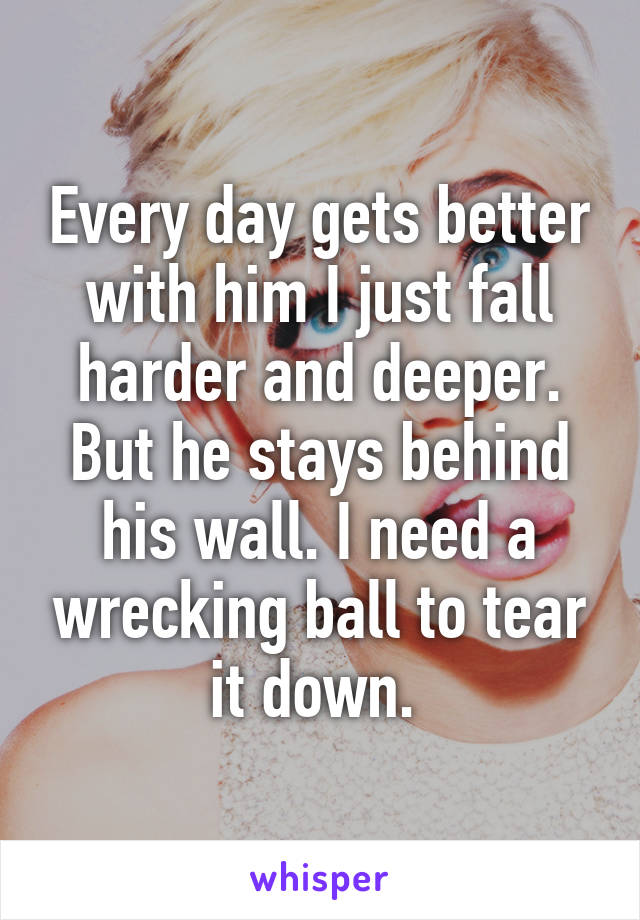 Every day gets better with him I just fall harder and deeper. But he stays behind his wall. I need a wrecking ball to tear it down.
