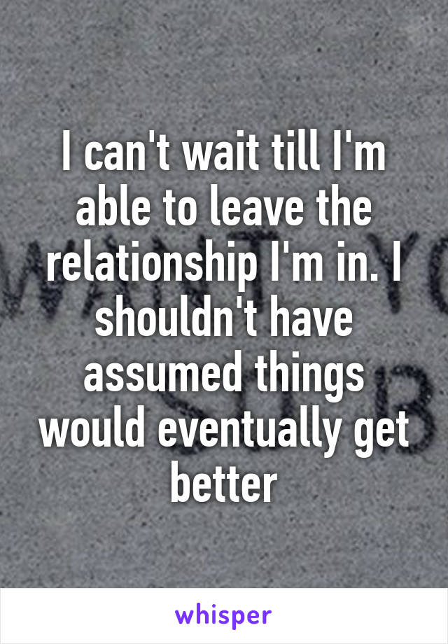 I can't wait till I'm able to leave the relationship I'm in. I shouldn't have assumed things would eventually get better