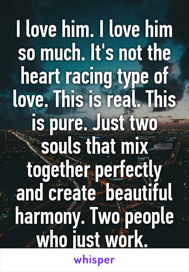 I love him. I love him so much. It's not the heart racing type of love. This is real. This is pure. Just two souls that mix together perfectly and create  beautiful harmony. Two people who just work.