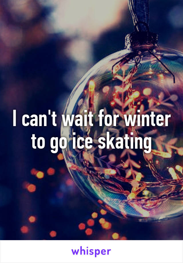 I can't wait for winter to go ice skating
