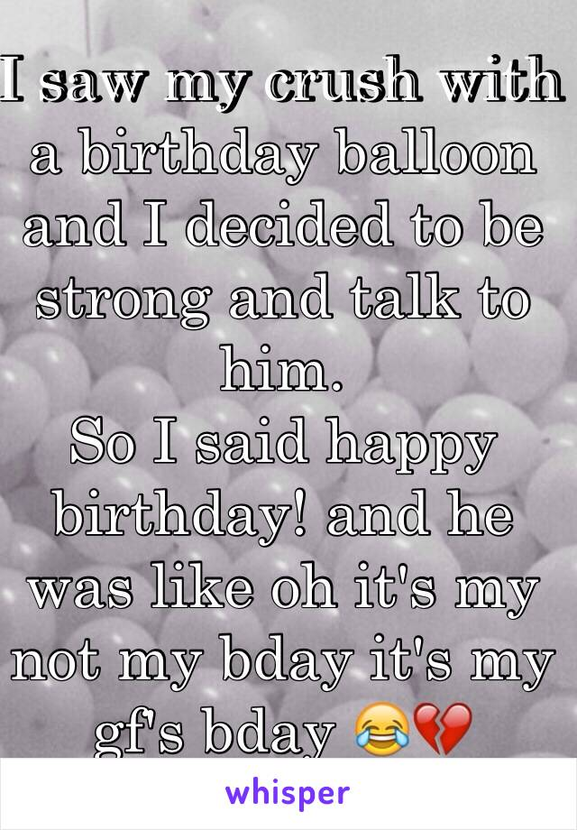 I saw my crush with a birthday balloon and I decided to be strong and talk to him.  So I said happy birthday! and he was like oh it's my not my bday it's my gf's bday 😂💔