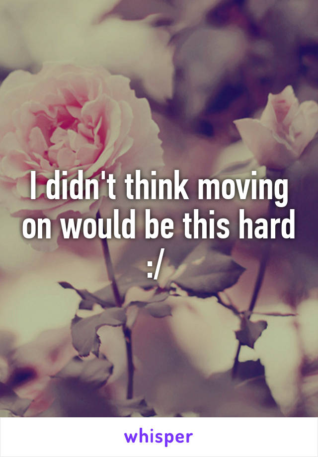 I didn't think moving on would be this hard :/