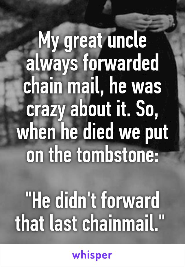 "My great uncle always forwarded chain mail, he was crazy about it. So, when he died we put on the tombstone:  ""He didn't forward that last chainmail."""