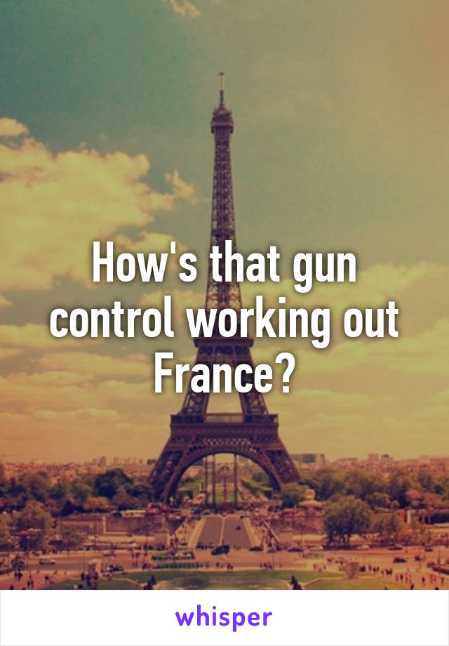 How's that gun control working out France?