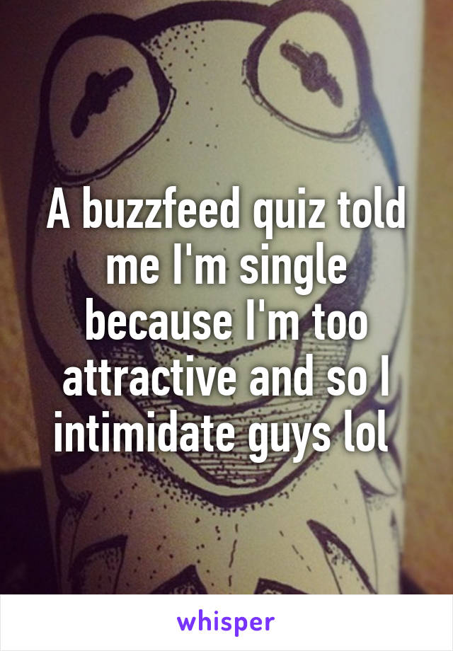A buzzfeed quiz told me I'm single because I'm too attractive and so I intimidate guys lol