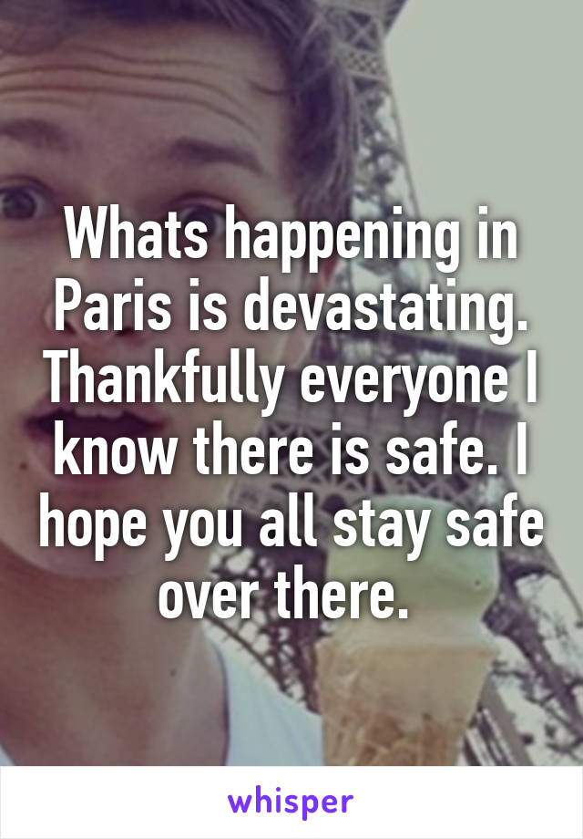 Whats happening in Paris is devastating. Thankfully everyone I know there is safe. I hope you all stay safe over there.