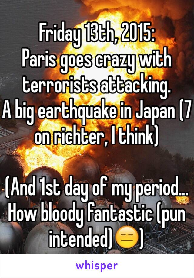 Friday 13th, 2015: Paris goes crazy with terrorists attacking. A big earthquake in Japan (7 on richter, I think)  (And 1st day of my period...  How bloody fantastic (pun intended)😑)