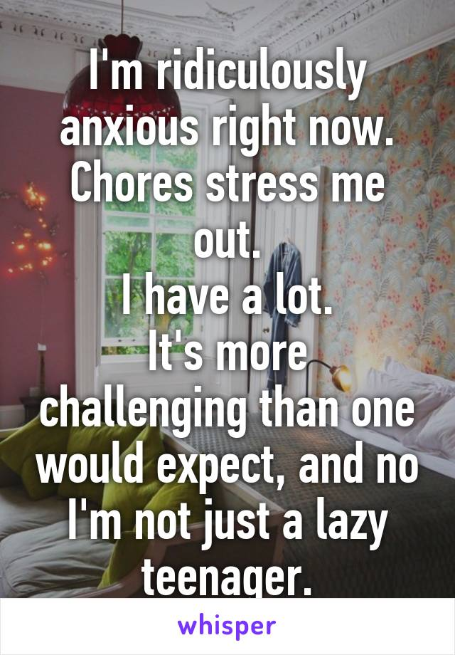 I'm ridiculously anxious right now. Chores stress me out. I have a lot. It's more challenging than one would expect, and no I'm not just a lazy teenager.