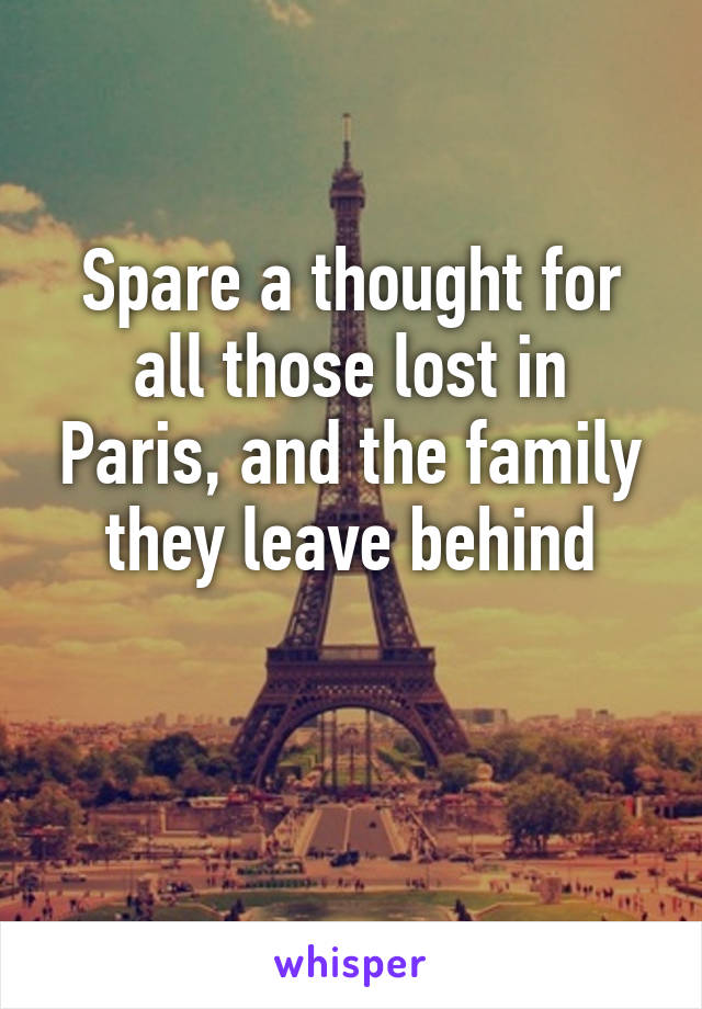 Spare a thought for all those lost in Paris, and the family they leave behind