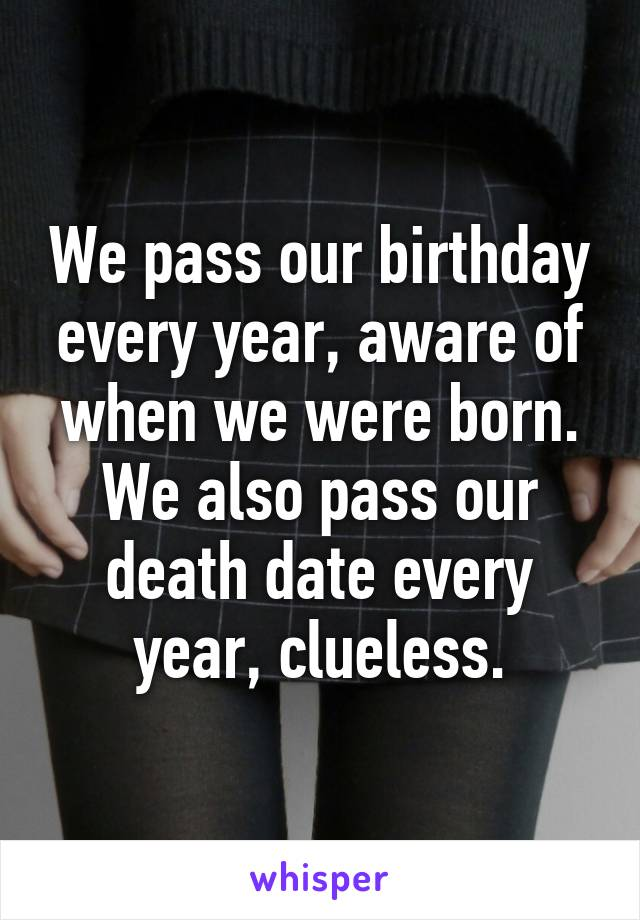 We pass our birthday every year, aware of when we were born. We also pass our death date every year, clueless.