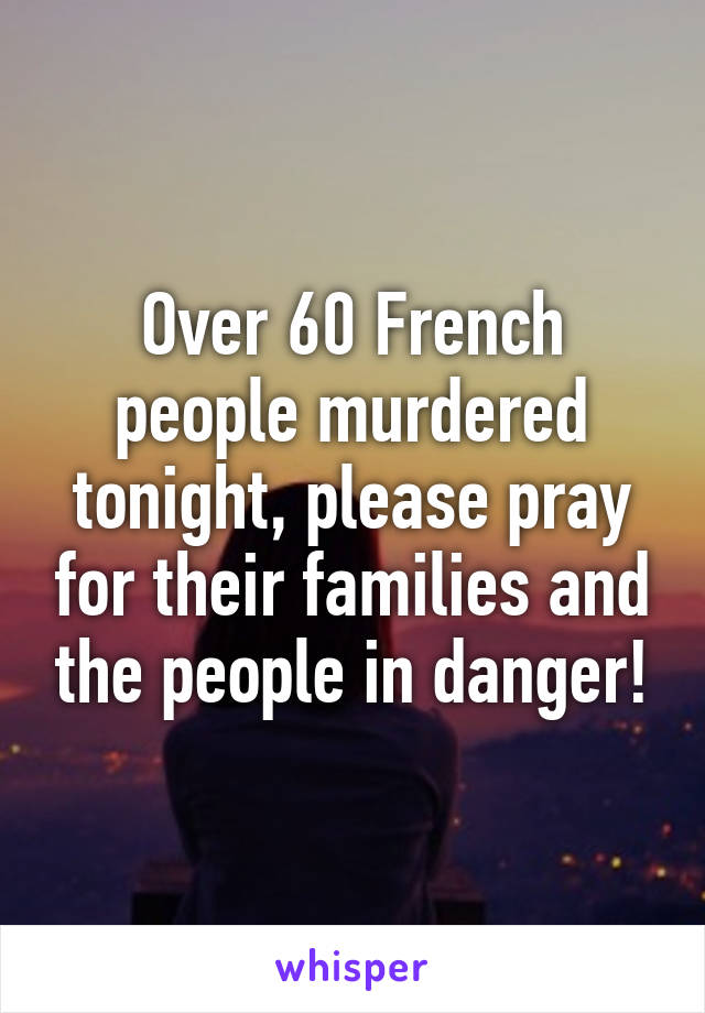 Over 60 French people murdered tonight, please pray for their families and the people in danger!