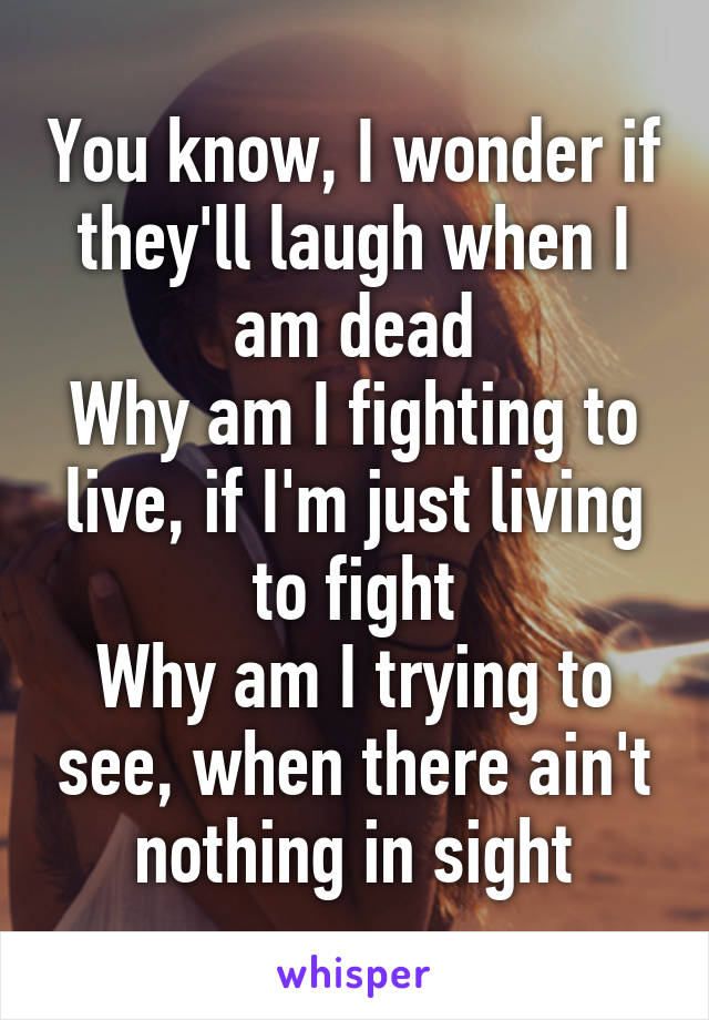 You know, I wonder if they'll laugh when I am dead Why am I fighting to live, if I'm just living to fight Why am I trying to see, when there ain't nothing in sight