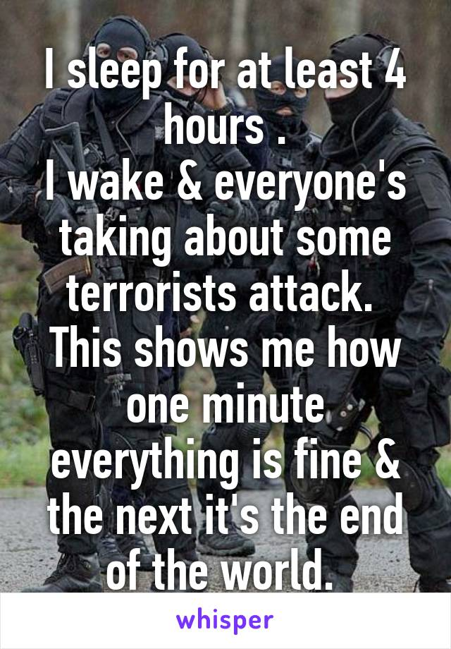 I sleep for at least 4 hours . I wake & everyone's taking about some terrorists attack.  This shows me how one minute everything is fine & the next it's the end of the world.