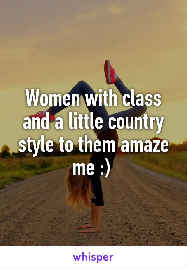Women with class and a little country style to them amaze me :)