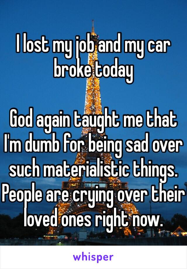 I lost my job and my car broke today   God again taught me that I'm dumb for being sad over such materialistic things. People are crying over their loved ones right now.