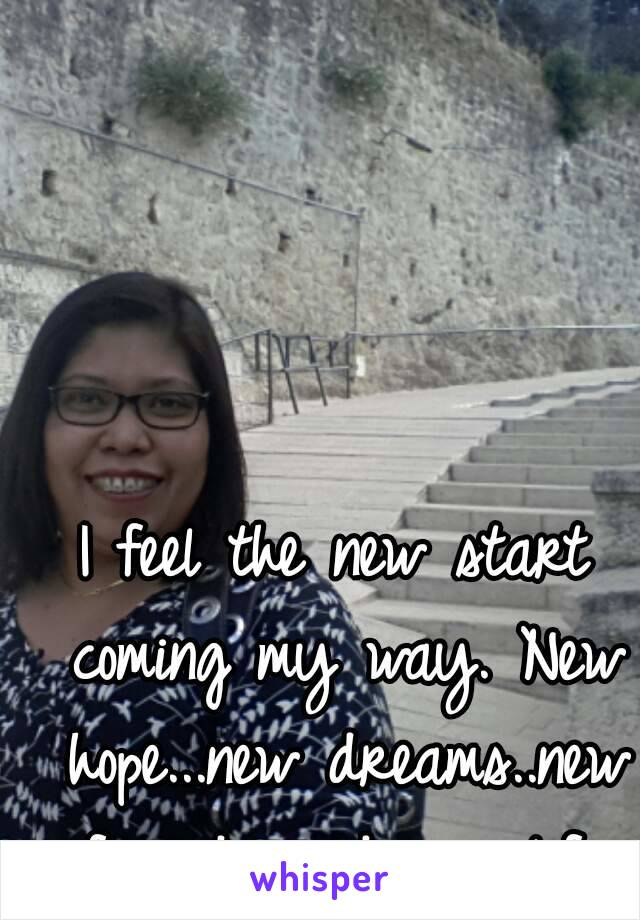I feel the new start coming my way. New hope...new dreams..new friends and new life.