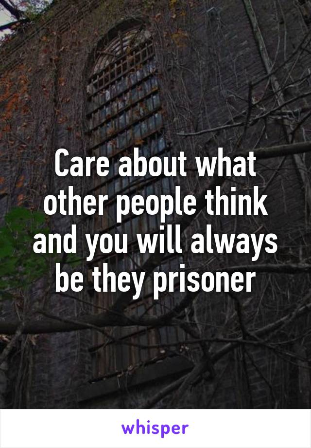 Care about what other people think and you will always be they prisoner