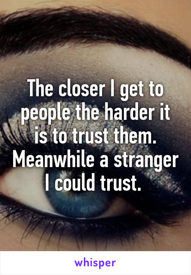 The closer I get to people the harder it is to trust them. Meanwhile a stranger I could trust.