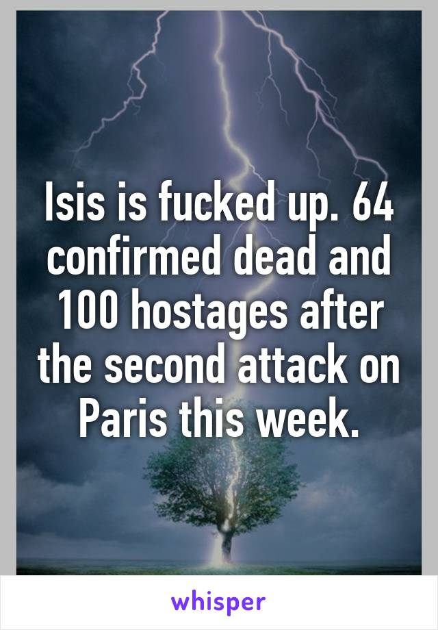 Isis is fucked up. 64 confirmed dead and 100 hostages after the second attack on Paris this week.