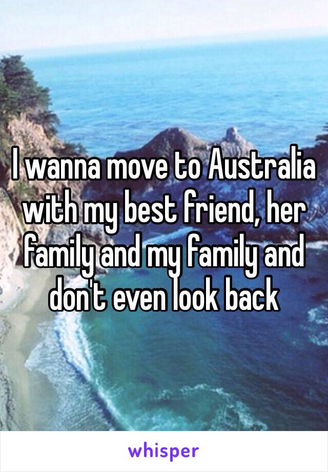 I wanna move to Australia with my best friend, her family and my family and don't even look back