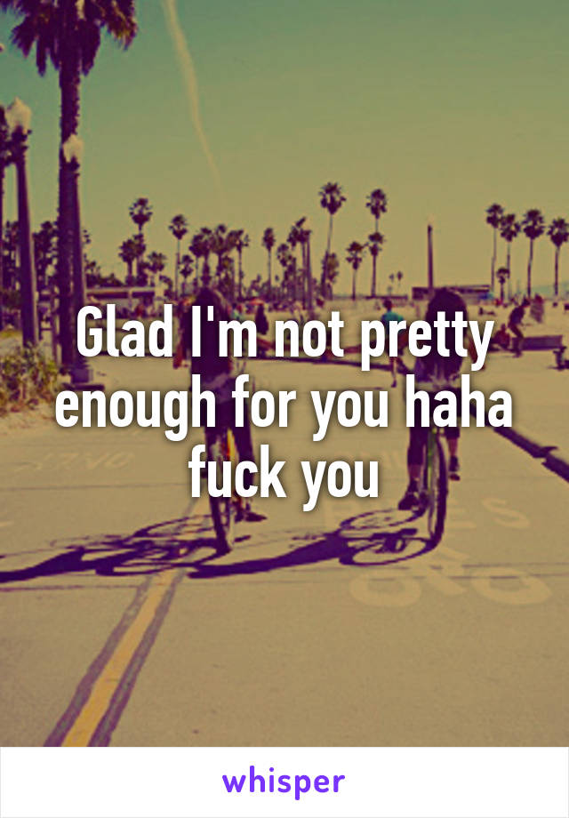 Glad I'm not pretty enough for you haha fuck you