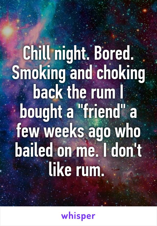 """Chill night. Bored. Smoking and choking back the rum I bought a """"friend"""" a few weeks ago who bailed on me. I don't like rum."""
