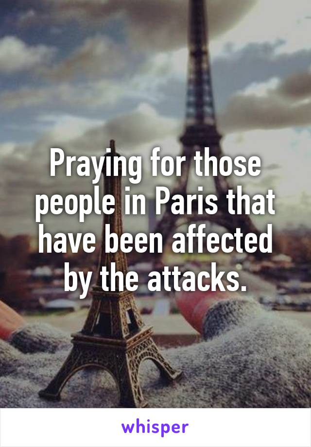 Praying for those people in Paris that have been affected by the attacks.