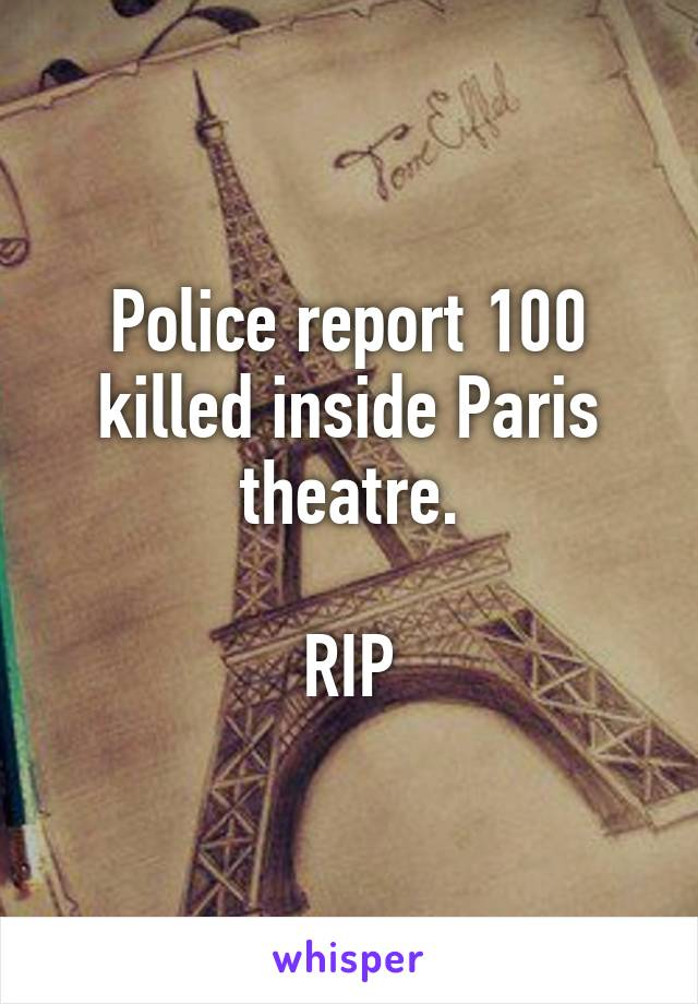Police report 100 killed inside Paris theatre.  RIP