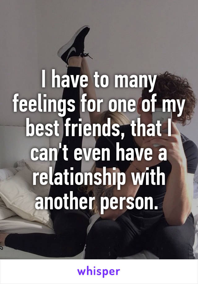 I have to many feelings for one of my best friends, that I can't even have a relationship with another person.